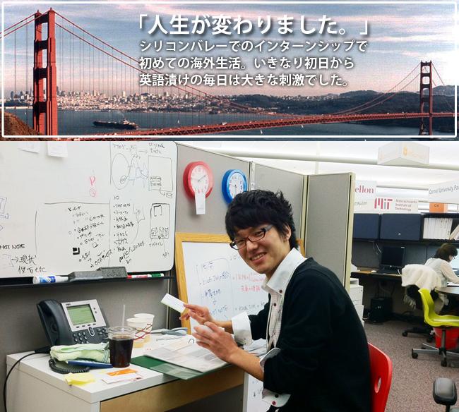 シリコンバレーでのインターンシップで初めての海外生活。いきなり初日から英語漬けの毎日は大きな刺激でした。